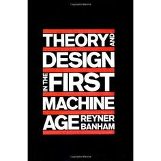 Theory and Design in the First Machine Age: Reyner Banham