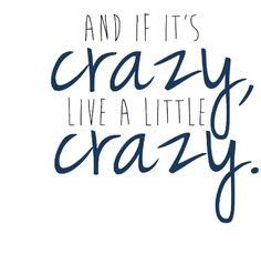 And if it's crazy, live it little crazy