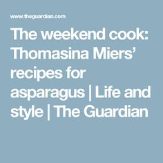 The weekend cook: Thomasina Miers' recipes for asparagus | Life and style | The Guardian