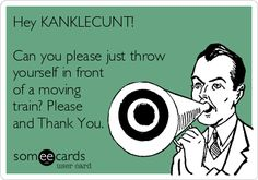 Hey KANKLECUNT! Can you please just throw yourself in front of a moving train? Please and Thank You.
