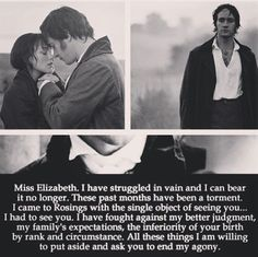 Mr. Darcy: Miss Elizabeth. I have struggled in vain and I can bear it no longer. These past months have been a torment. I came to Rosings with the single object of seeing you... I had to see you. I have fought against my better judgment, my family's expectations, the inferiority of your birth by rank and circumstance. All these things I am willing to put aside and ask you to end my agony. - Pride & Prejudice (2005) #janeausten #joewright #fanart