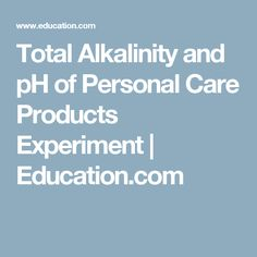 Total Alkalinity and pH of Personal Care Products Experiment | Education.com