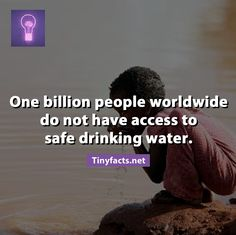 One billion people worldwide do not have access to safe drinking water.
