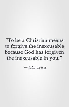 """To be a Christian means to forgive the inexcusable because God has forgiven the inexcusable in you."" ― C.S. Lewis"