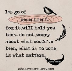 """Let go of resentment, for it will hold you back. Do not worry about what could've been, what is to come is what matters."" -Leon Brown"