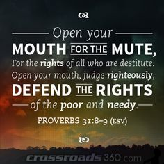 """Open your mouth for the mute, for the rights of all who are destitute. Open your mouth, judge righteously, defend the rights of the poor and needy."" - Proverbs 31:8-9"
