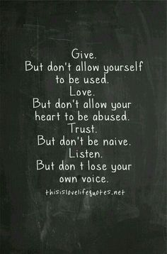 Give. But don't allow yourself to be used. Love. But don't allow your heart to be abused. Trust. But don't be naive. Listen. But don't lose your own voice. <3
