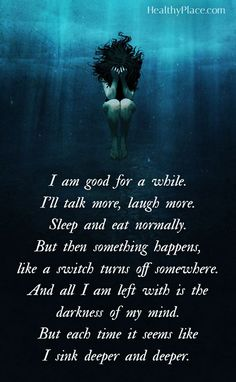 Quote on bipolar: I am good for a while. I'll talk more, laugh more. Sleep and eat normally. But then something happens, like a switch turns off somewhere. And all I am left with is the darkness of my mind. But each time it seems like I sink deeper and deeper. www.HealthyPlace.com