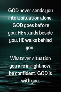 God never sends you into a situation alone. God goes before you. He stands beside you. He walks behind you. Whatever situation you are in right now, be confident. God is with you.