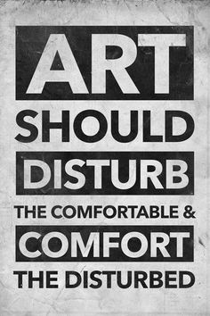 Art should disturb the comfortable and comfort the disturbed