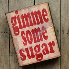 Gimme Some Sugar Wood Block -  I put this on People I admire, because it reminds me of my Grandmom!  It was her saying! :)  KT