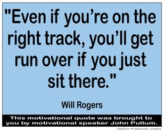 """""""Even if you're on the right track, you'll get run over if you just sit there."""" - Will Rogers"""