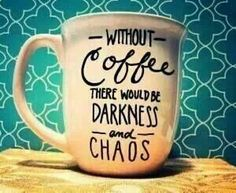 Without COFFEE there would be Darkness and Chaos!  Oh yea:)