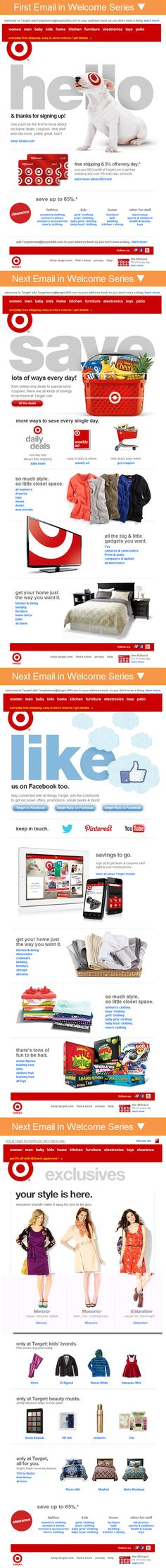 Target >> sent Q1 2013 >> Target's 4-email welcome series promotes their credit card, different ways they help you save money, their social presence and their exclusive brands. Brands are definitely moving beyond the simple single welcome email. –Chad White, Principal of Marketing Research