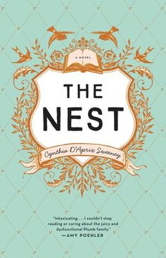 """The Nest by Cynthia D'Aprix Sweeney (March 2016) Writing that is """"assured, energetic, and adroitly plotted, sweeping the reader along through an engrossing narrative that endears readers to the Plumb family for their essential humanity."""" --Publisher's Weekly"""