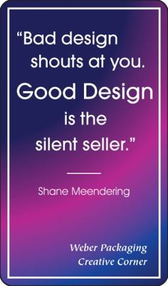 "Weber Packaging Creative Corner Quote: ""Bad design shouts at you. Good design is the silent seller"" - Shane Meendering"