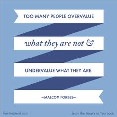 Too many people overvalue what they are not and undervalue what they are. - Malcolm Forbes