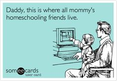 Funny Friendship Ecard: Daddy, this is where all mommy's homeschooling friends live.