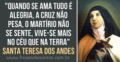 """""""Quando se ama tudo é alegria, a cruz não pesa, o martírio não se sente, vive-se mais no céu que na terra."""" Santa Teresa dos Andes"""