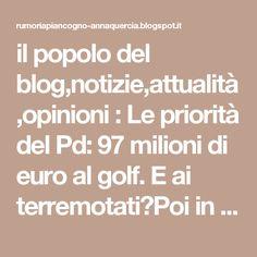 il popolo del blog,notizie,attualità,opinioni : Le priorità del Pd: 97 milioni di euro al golf. E ai terremotati?Poi in tv a stracciarsi le vesti e parlare di Virginia Raggi, ci pigliano per fessi