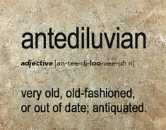 Antediluvian. funny...its too old ;)