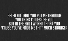 """""""After all that you put me through you think I'd despise you but in the end I wanna thank you cause you've made me that much stronger"""" This seriously is my life in words :) #fighter"""