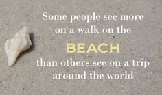 Some people see more on a walk on the beach than others see on a trip around the world.