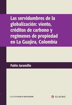Las servidumbres de la globalización: viento, créditos de carbono y regímenes de propiedad en La Guajira, Colombia. #Globalizacion #BienesComunes #Ecologia #MedioAmbiente #CambioClimatico #Conocimiento #Propiedad #Espacio #Colombia