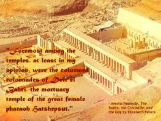 """""""Foremost among the temples, at least in my opinion, were the columned colonnades of Deir el Bahri, the mortuary temple of the great female pharaoh Hatshepsut."""" - Amelia Peabody, The Snake, the Crocodile, and the Dog by Elizabeth Peters"""