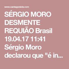 """SÉRGIO MORO DESMENTE REQUIÃO  Brasil 19.04.17 11:41 Sérgio Moro declarou que """"é inverídica"""" a afirmação de que foi consultado e concordou com a redação do parecer do projeto que altera a Lei de Abuso de Autoridade. Veja trecho da nota do juiz divulgada pelo Broadcast Político, do Estadão: """"Consta no parecer do senador Requião sobre o projeto da lei de abuso de autoridade afirmação de que eu, juiz Sérgio Moro, teria sido consultado e concordado com a redação por ele proposta para o parágrafo…"""