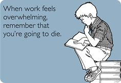 When Work Feels Overwhelming - Maybe what it should really say is, When work feels overwhelming, I would rather be dead ? lovely-quotes-funny-stuff