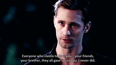 """Everyone who claims to love you... your friends, your brother, they all gave up on you. I never did."""