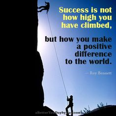 Success is not how high you have climbed, but how you make a positive difference to the world. -Roy Bennett