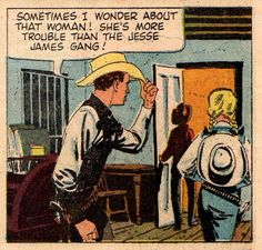 vintagecowboy:  Sometimes I wonder about that woman! She's more trouble than the Jesse James Gang!