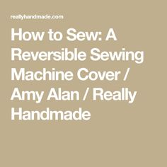 How to Sew: A Reversible Sewing Machine Cover / Amy Alan / Really Handmade