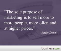 "Master marketer Sergio Zyman: ""The sole purpose of marketing is to sell more to more people, more often and at a higher price."""