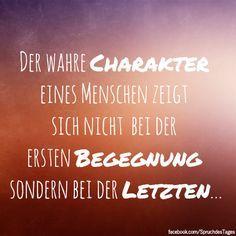 Der wahre Charakter eines Menschen zeigt sich nicht bei der ersten Begegnung sondern bei der Letzten...