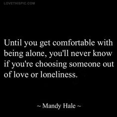 comfortable with being alone quotes quote life wise alone advice life quotes life lessons wisdom-Terry! Life Quotes Love, Inspirational Quotes About Love, Great Quotes, Quotes To Live By, Quote Life, Being Happy Alone Quotes, I Love Being Alone, Real Quotes About Life, Quotes About Choices