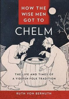 How the Wise Men Got to Chelm: The Life and Times of a Yi...