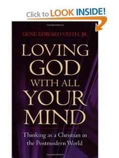 Loving God with All Your Mind: Thinking as a Christian in the Postmodern World: Gene Edward Veith Jr.: 9781581345124: Amazon.com: Books