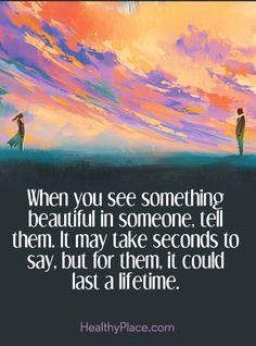 Positive Quote: When you see something beautiful in someone, tell them. It may take seconds to say, but for them, it could last a lifetime. www.HealthyPlace.com