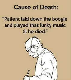 """Cause of Death: """"Patient laid down the boogie and played that funky music til he died."""""""