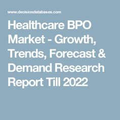 Healthcare BPO Market - Growth, Trends, Forecast & Demand Research Report Till 2022