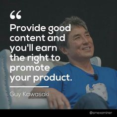 """Provide good content and you'll earn the right to promote your product. Social Media Tips, Social Media Marketing, Guy Kawasaki, Professional Development, Business Quotes, Quote Of The Day, Favorite Quotes, Promotion, Web Design"