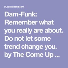 Dam-Funk: Remember what you really are about. Do not let some trend change you. by The Come Up Show on SoundCloud - Hear the world's sounds