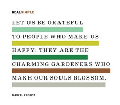 """Let us be grateful to people who make us happy; they are the charming gardeners who make our souls blossom."" —Marcel Proust #quotes"