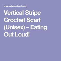 Vertical Stripe Crochet Scarf (Unisex) – Eating Out Loud!