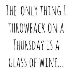 """""""The only thing I throwback on a Thursday is a glass of wine..."""" #ThrowbackThursday #tbt #wine #foodie #foodiequote"""
