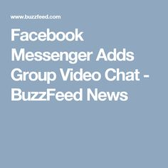 Facebook Messenger Adds Group Video Chat - BuzzFeed News