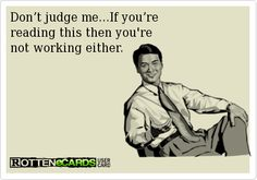 Don't judge me.. If you're reading this then you're not working either.